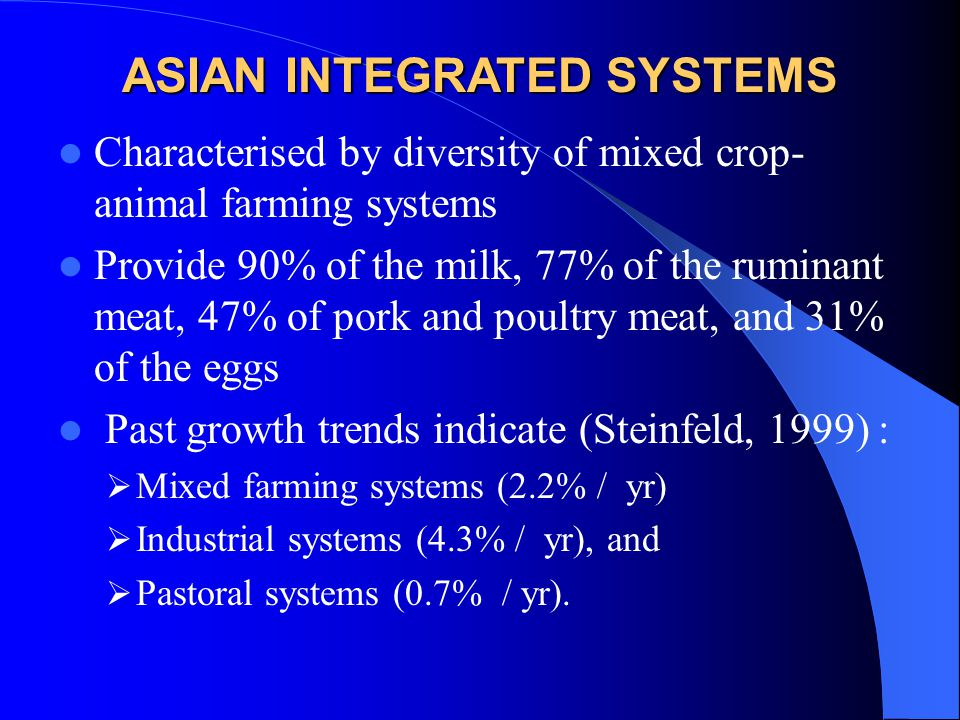 Characterised by diversity of mixed crop- animal farming systems Provide 90% of the milk, 77% of the ruminant meat, 47% of pork and poultry meat, and 31% of the eggs Past growth trends indicate (Steinfeld, 1999) :  Mixed farming systems (2.2% / yr)  Industrial systems (4.3% / yr), and  Pastoral systems (0.7% / yr).
