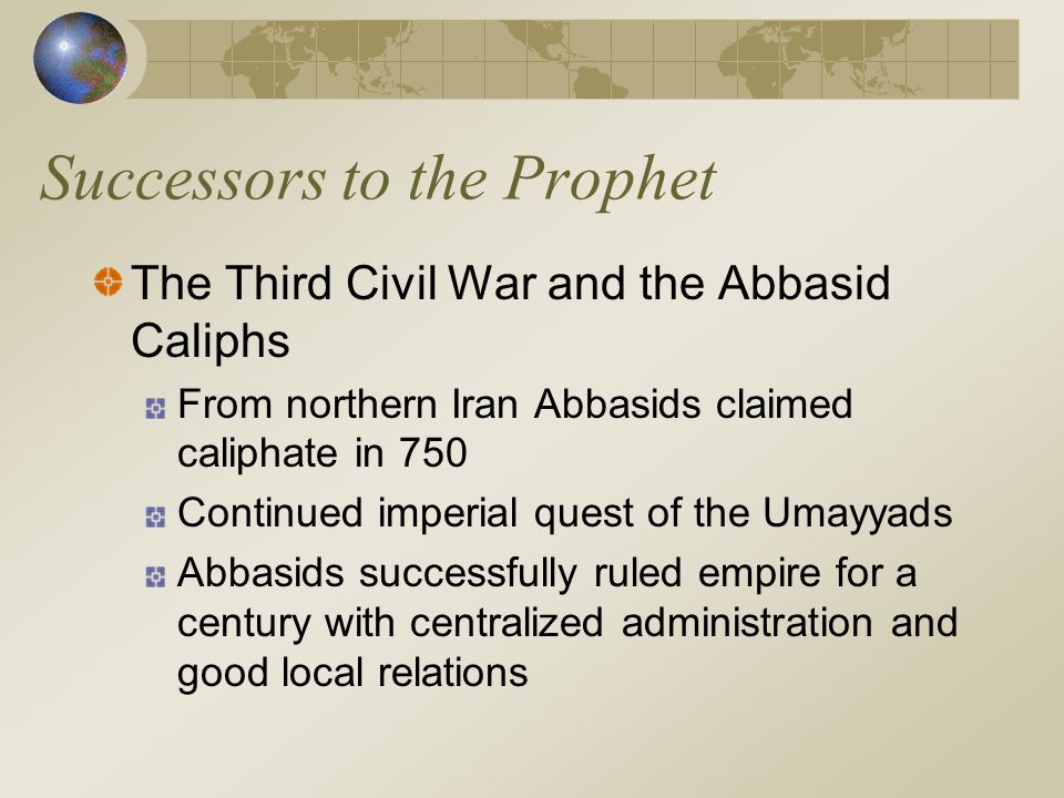 Successors to the Prophet The Third Civil War and the Abbasid Caliphs From northern Iran Abbasids claimed caliphate in 750 Continued imperial quest of