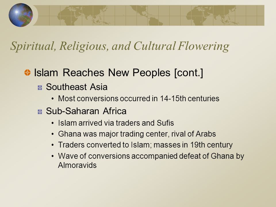 Spiritual, Religious, and Cultural Flowering Islam Reaches New Peoples [cont.] Southeast Asia Most conversions occurred in 14-15th centuries Sub-Sahar