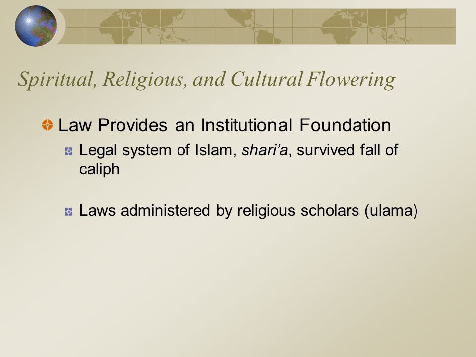 Spiritual, Religious, and Cultural Flowering Law Provides an Institutional Foundation Legal system of Islam, shari'a, survived fall of caliph Laws adm
