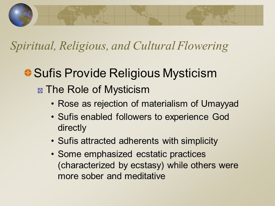 Spiritual, Religious, and Cultural Flowering Sufis Provide Religious Mysticism The Role of Mysticism Rose as rejection of materialism of Umayyad Sufis