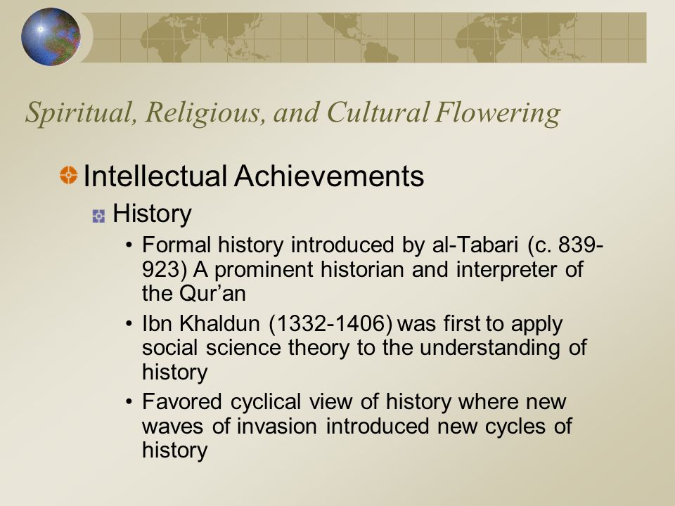 Spiritual, Religious, and Cultural Flowering Intellectual Achievements History Formal history introduced by al-Tabari (c. 839- 923) A prominent histor