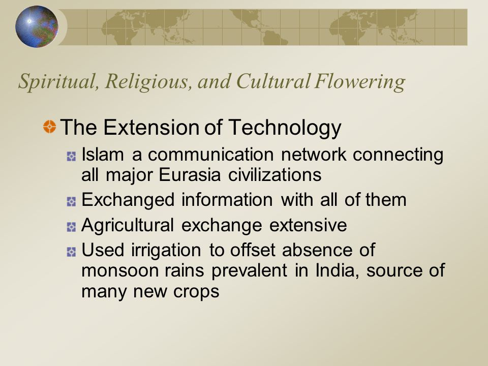 Spiritual, Religious, and Cultural Flowering The Extension of Technology Islam a communication network connecting all major Eurasia civilizations Exch