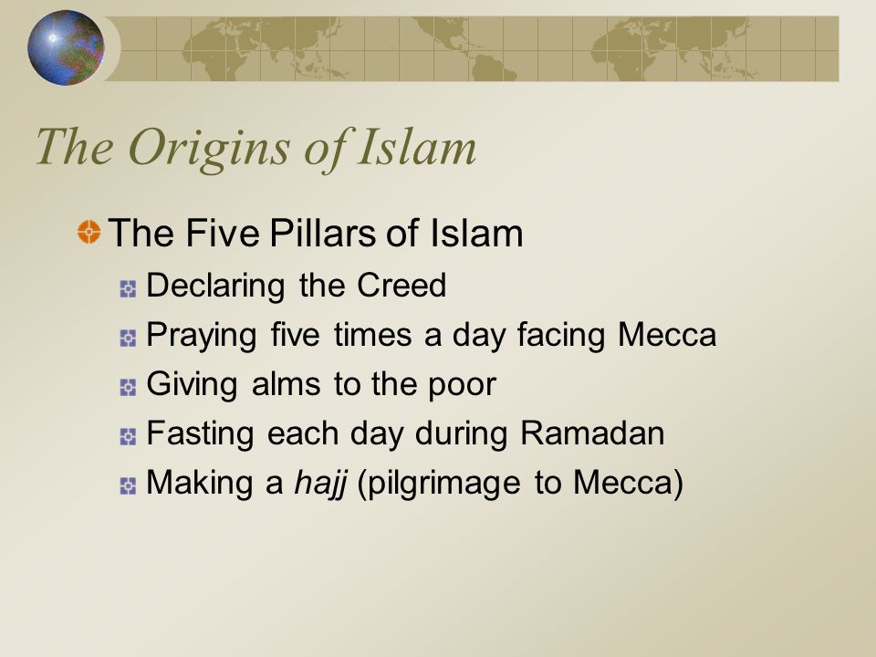 The Origins of Islam The Five Pillars of Islam Declaring the Creed Praying five times a day facing Mecca Giving alms to the poor Fasting each day duri