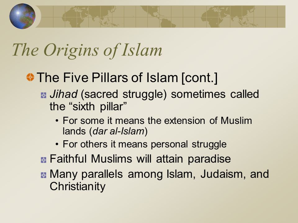 """The Origins of Islam The Five Pillars of Islam [cont.] Jihad (sacred struggle) sometimes called the """"sixth pillar"""" For some it means the extension of"""