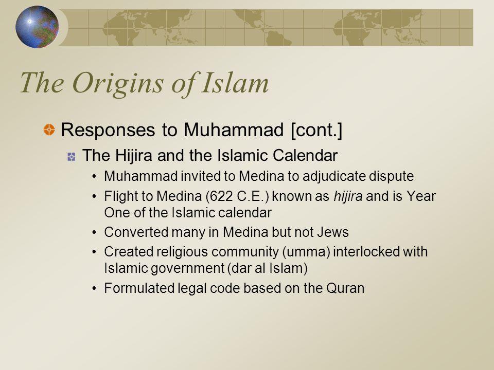 The Origins of Islam Responses to Muhammad [cont.] The Hijira and the Islamic Calendar Muhammad invited to Medina to adjudicate dispute Flight to Medi