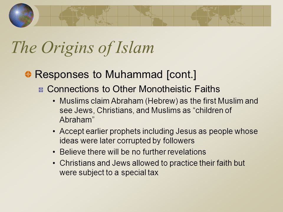 The Origins of Islam Responses to Muhammad [cont.] Connections to Other Monotheistic Faiths Muslims claim Abraham (Hebrew) as the first Muslim and see