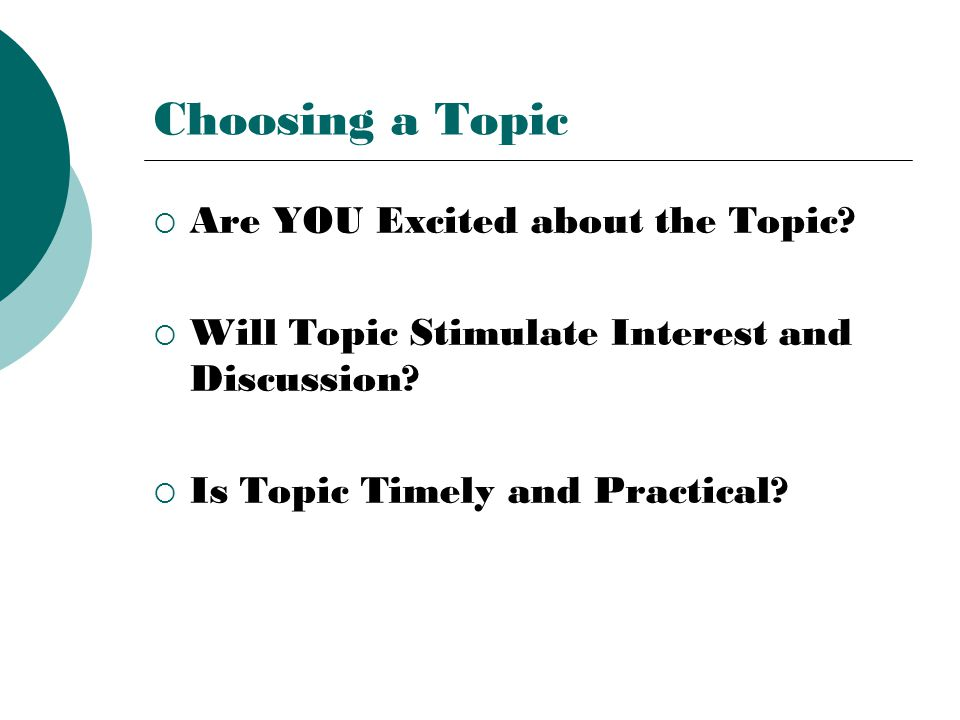 Choosing a Topic  Are YOU Excited about the Topic?  Will Topic Stimulate Interest and Discussion?  Is Topic Timely and Practical?