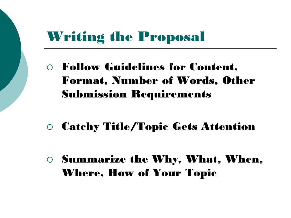 Writing the Proposal  Follow Guidelines for Content, Format, Number of Words, Other Submission Requirements  Catchy Title/Topic Gets Attention  Sum
