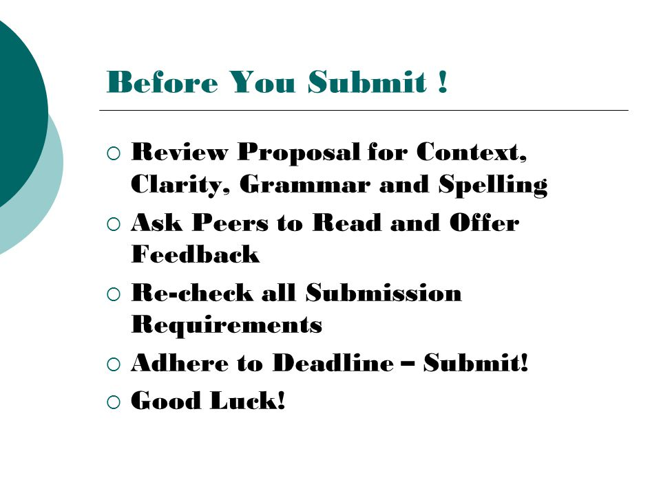 Before You Submit !  Review Proposal for Context, Clarity, Grammar and Spelling  Ask Peers to Read and Offer Feedback  Re-check all Submission Requ