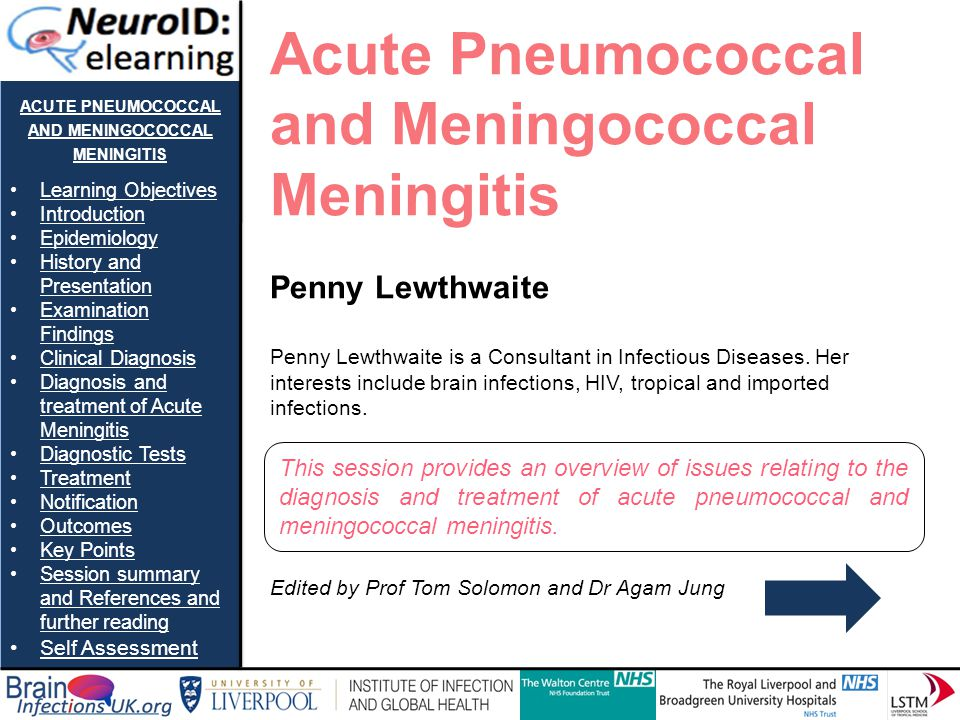 ACUTE PNEUMOCOCCAL AND MENINGOCOCCAL MENINGITIS Learning Objectives Introduction Epidemiology History and PresentationHistory and Presentation Examination FindingsExamination Findings Clinical Diagnosis Diagnosis and treatment of Acute MeningitisDiagnosis and treatment of Acute Meningitis Diagnostic Tests Treatment Notification Outcomes Key Points Session summary and References and further readingSession summary and References and further reading Self Assessment Clinical Diagnosis II A list of possible alternative diagnosis to acute bacterial meningitis: