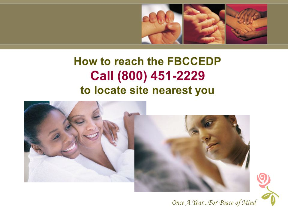 Once A Year...For Peace of Mind How to reach the FBCCEDP Call (800) 451-2229 to locate site nearest you