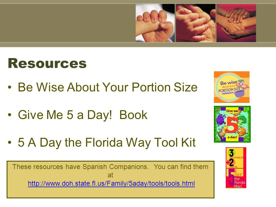 Resources Be Wise About Your Portion Size Give Me 5 a Day! Book 5 A Day the Florida Way Tool Kit These resources have Spanish Companions. You can find