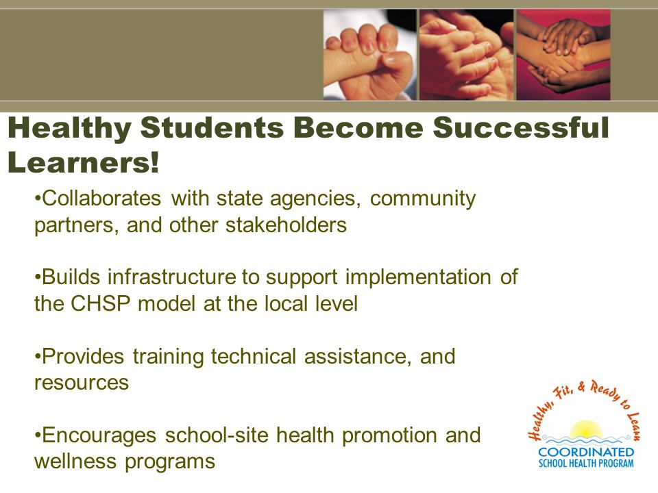 Healthy Students Become Successful Learners! Collaborates with state agencies, community partners, and other stakeholders Builds infrastructure to sup