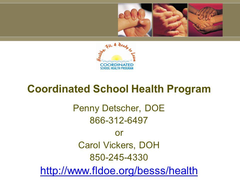 Coordinated School Health Program Penny Detscher, DOE 866-312-6497 or Carol Vickers, DOH 850-245-4330 http://www.fldoe.org/besss/health