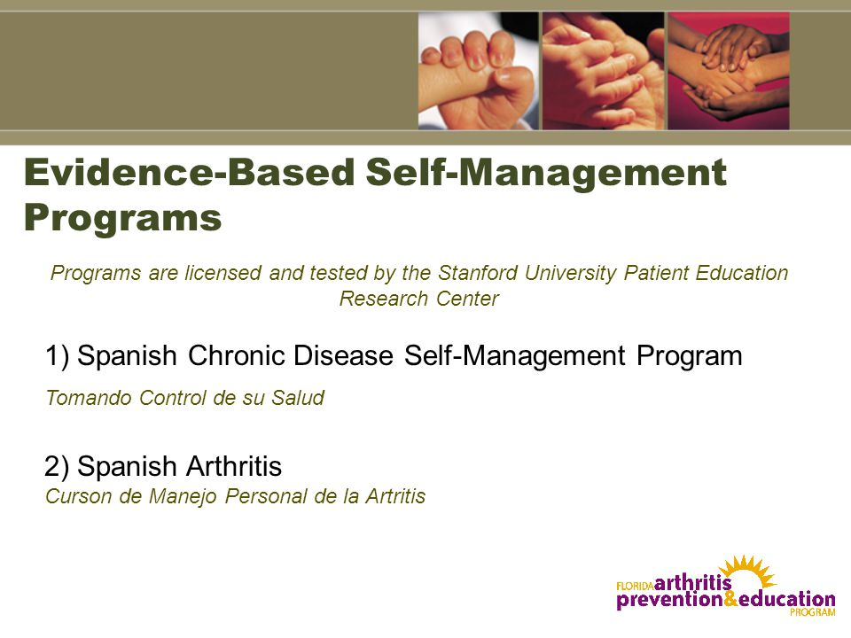 Evidence-Based Self-Management Programs 1) Spanish Chronic Disease Self-Management Program Tomando Control de su Salud 2) Spanish Arthritis Curson de