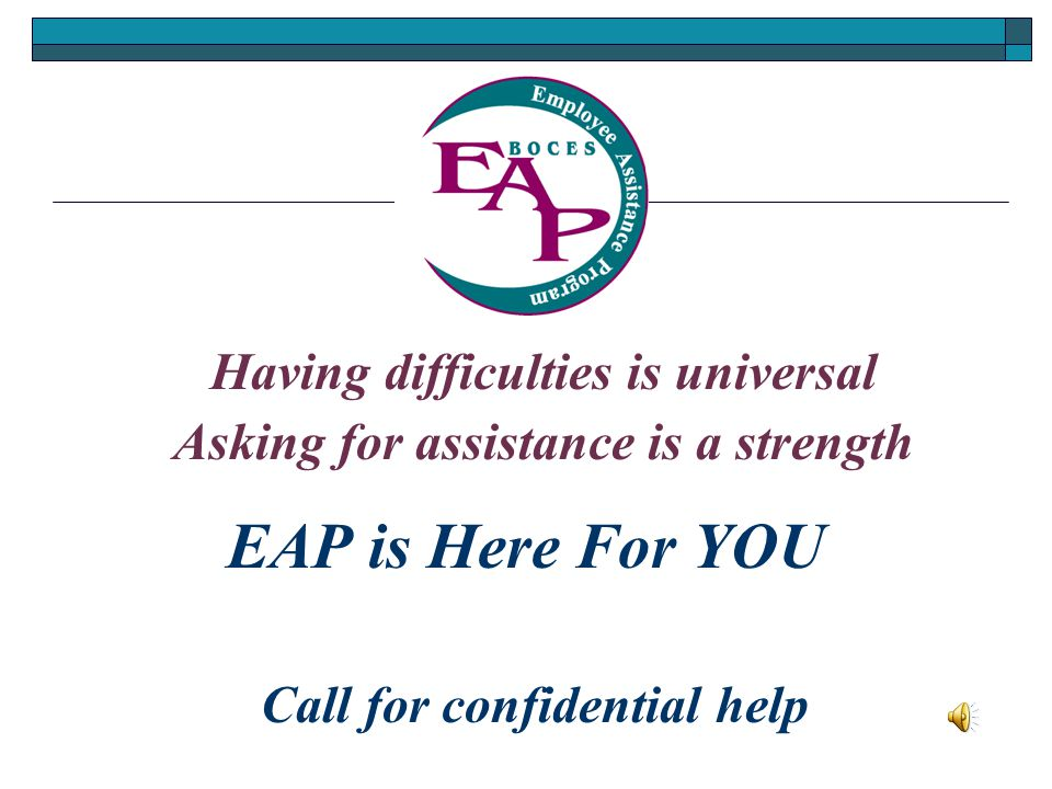 EAP is Here For YOU Asking for assistance is a strength Call for confidential help Having difficulties is universal