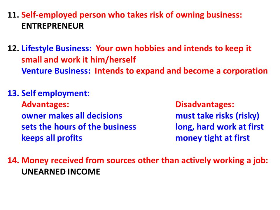 11. Self-employed person who takes risk of owning business: ENTREPRENEUR 12. Lifestyle Business: Your own hobbies and intends to keep it small and wor