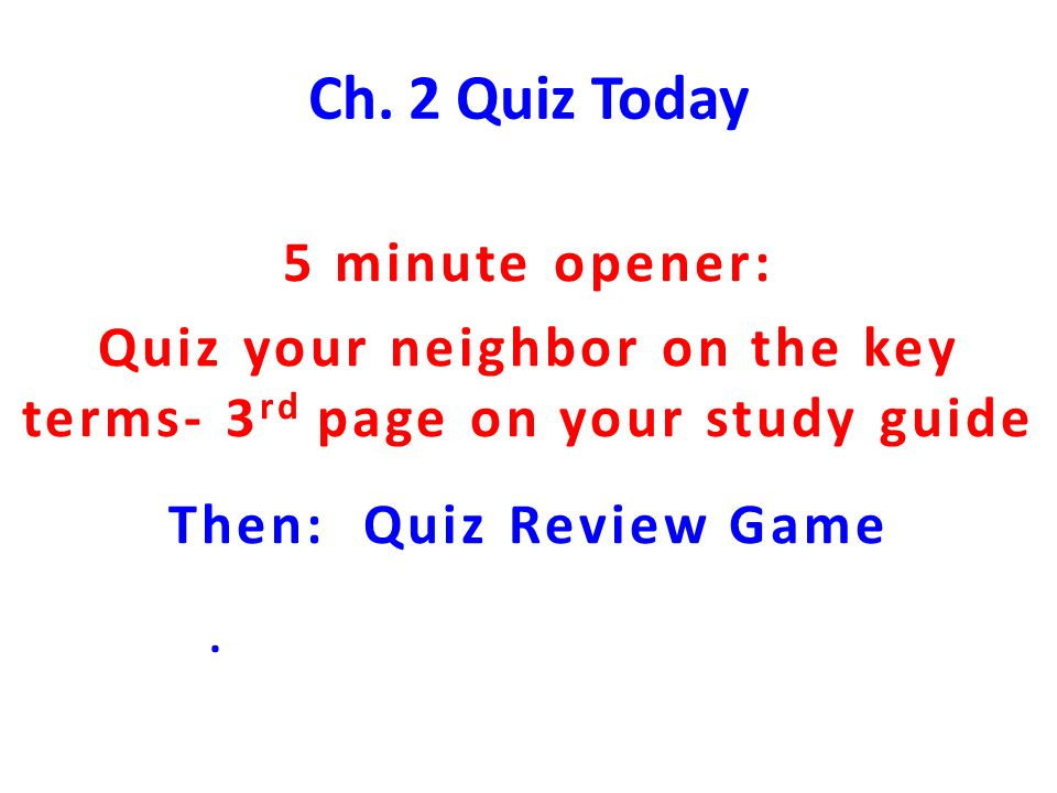 Ch. 2 Quiz Today 5 minute opener: Quiz your neighbor on the key terms- 3 rd page on your study guide Then: Quiz Review Game.
