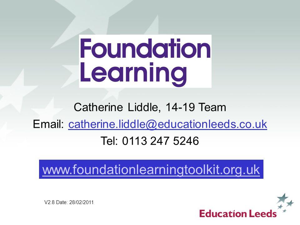 Catherine Liddle, 14-19 Team Email: catherine.liddle@educationleeds.co.uk Tel: 0113 247 5246 V2.8 Date: 28/02/2011 www.foundationlearningtoolkit.org.u