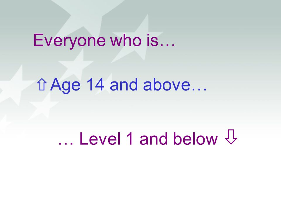  Age 14 and above… … Level 1 and below  Everyone who is…