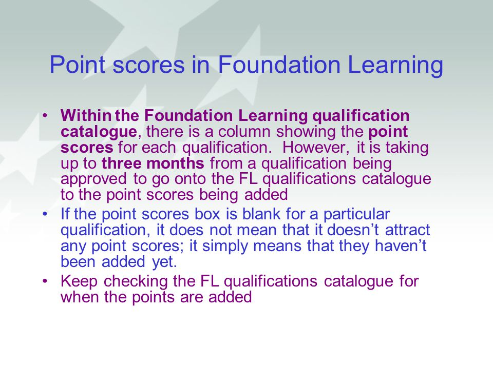 Point scores in Foundation Learning Within the Foundation Learning qualification catalogue, there is a column showing the point scores for each qualif