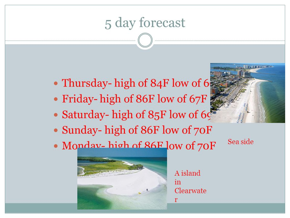 5 day forecast Thursday- high of 84F low of 66F Friday- high of 86F low of 67F Saturday- high of 85F low of 69F Sunday- high of 86F low of 70F Monday-
