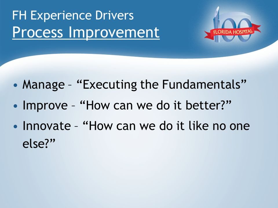 "FH Experience Drivers Process Improvement Manage – ""Executing the Fundamentals"" Improve – ""How can we do it better?"" Innovate – ""How can we do it like"