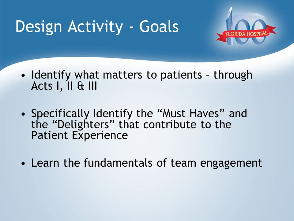 "Design Activity - Goals Identify what matters to patients – through Acts I, II & III Specifically Identify the ""Must Haves"" and the ""Delighters"" that"