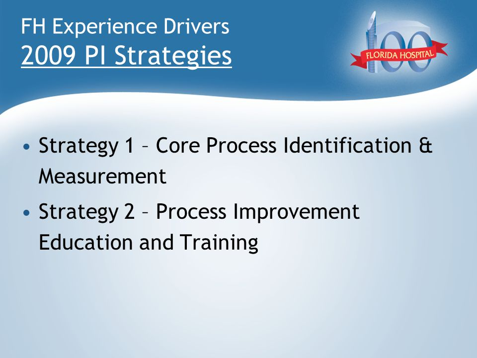 FH Experience Drivers 2009 PI Strategies Strategy 1 – Core Process Identification & Measurement Strategy 2 – Process Improvement Education and Trainin