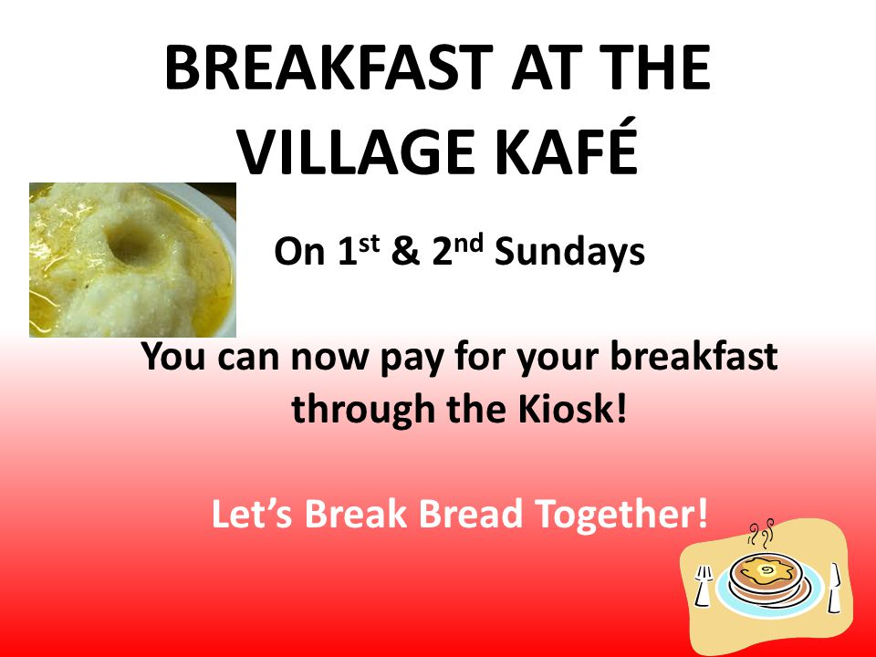 BREAKFAST AT THE VILLAGE KAFÉ On 1 st & 2 nd Sundays You can now pay for your breakfast through the Kiosk.