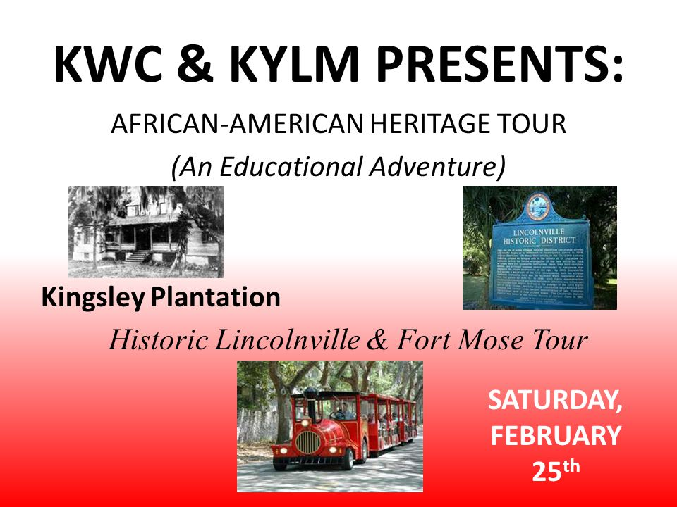 KWC & KYLM PRESENTS: AFRICAN-AMERICAN HERITAGE TOUR (An Educational Adventure) Kingsley Plantation Historic Lincolnville & Fort Mose Tour SATURDAY, FEBRUARY 25 th