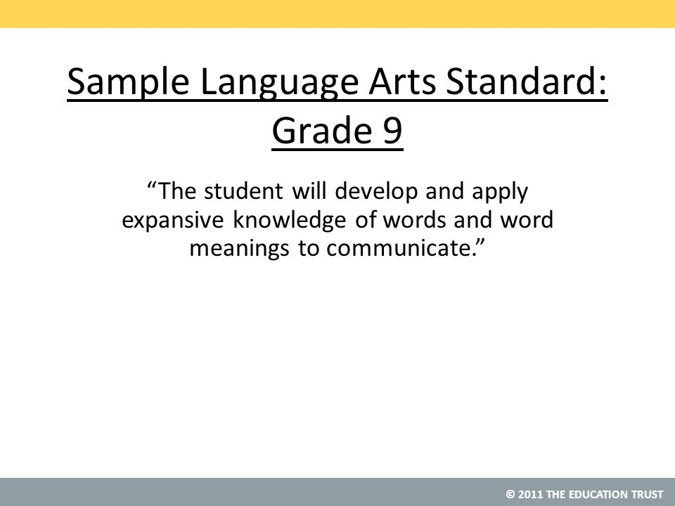 © 2011 THE EDUCATION TRUST Sample Language Arts Standard: Grade 9 The student will develop and apply expansive knowledge of words and word meanings to communicate.