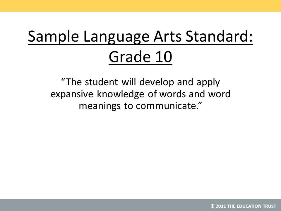 © 2011 THE EDUCATION TRUST Sample Language Arts Standard: Grade 10 The student will develop and apply expansive knowledge of words and word meanings to communicate.
