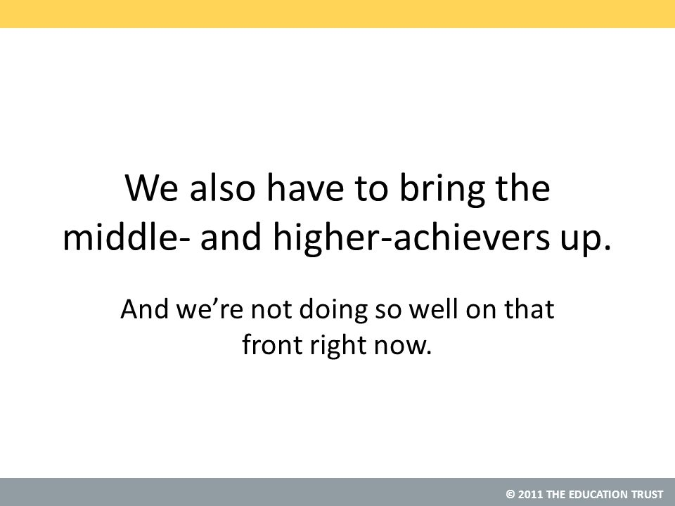 © 2011 THE EDUCATION TRUST We also have to bring the middle- and higher-achievers up.