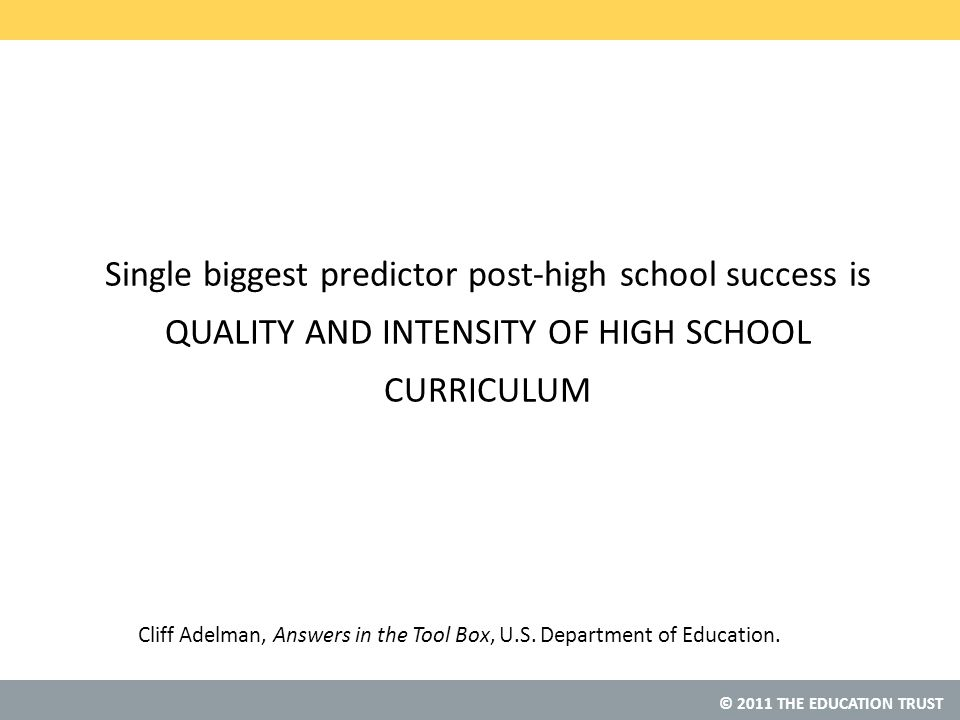 © 2011 THE EDUCATION TRUST Single biggest predictor post-high school success is QUALITY AND INTENSITY OF HIGH SCHOOL CURRICULUM Cliff Adelman, Answers in the Tool Box, U.S.
