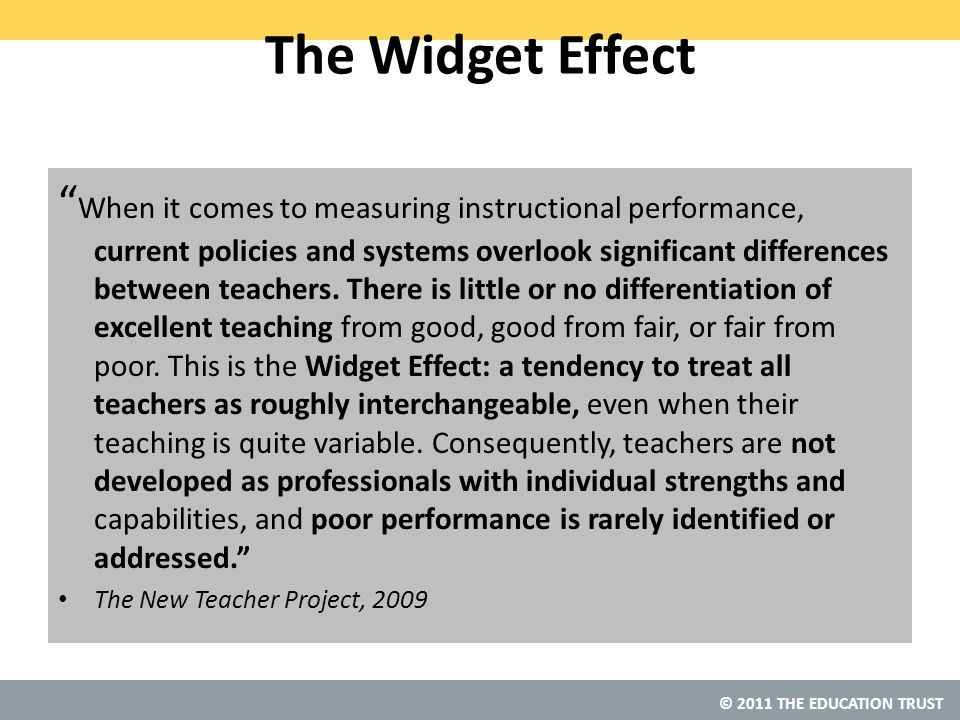 © 2011 THE EDUCATION TRUST The Widget Effect When it comes to measuring instructional performance, current policies and systems overlook significant differences between teachers.