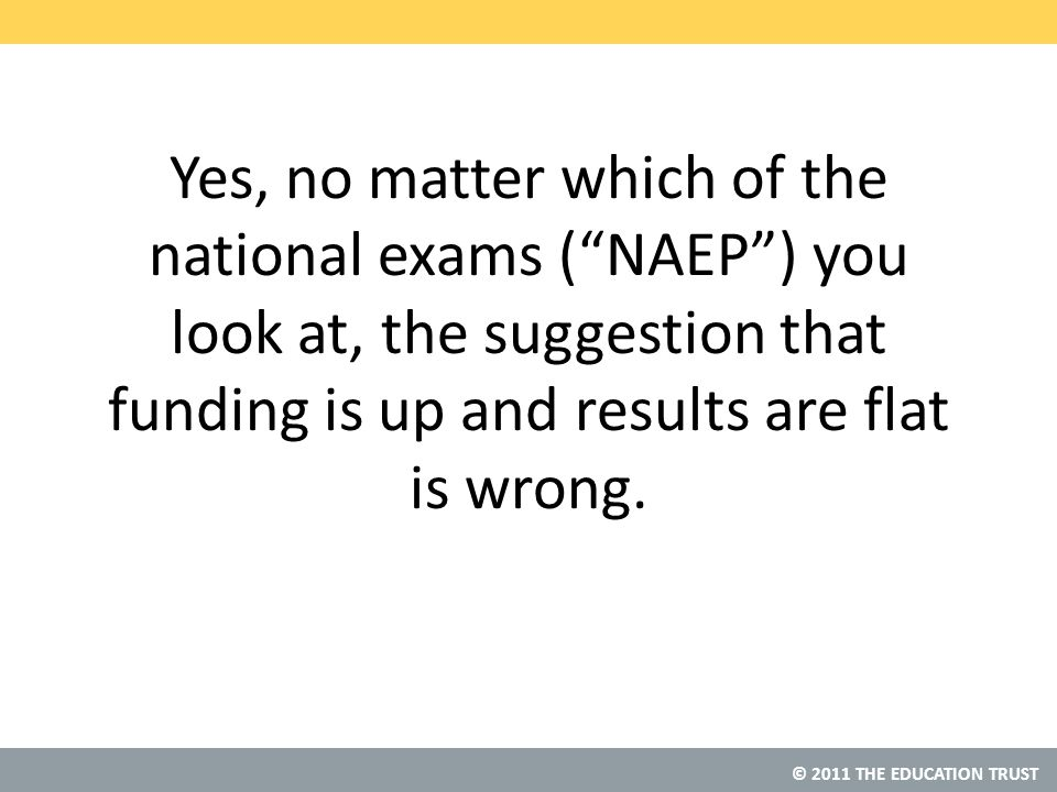 © 2011 THE EDUCATION TRUST Yes, no matter which of the national exams ( NAEP ) you look at, the suggestion that funding is up and results are flat is wrong.