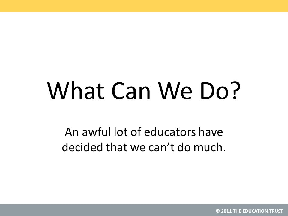 © 2011 THE EDUCATION TRUST What Can We Do.