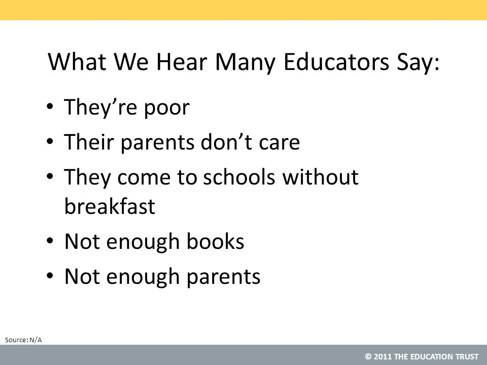 © 2011 THE EDUCATION TRUST Source: What We Hear Many Educators Say: They're poor Their parents don't care They come to schools without breakfast Not enough books Not enough parents N/A