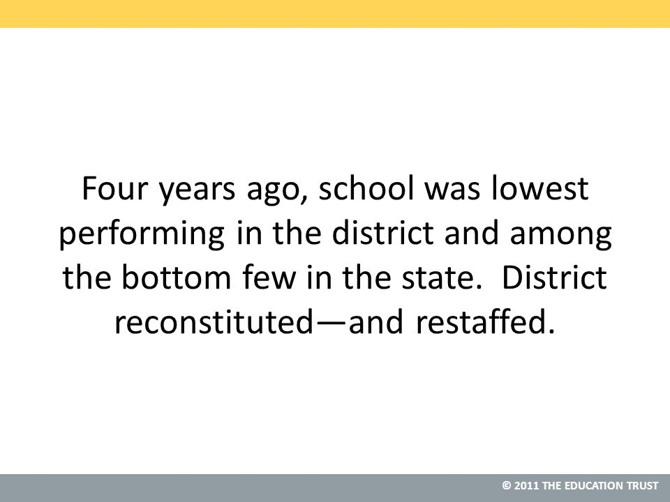 © 2011 THE EDUCATION TRUST Four years ago, school was lowest performing in the district and among the bottom few in the state.