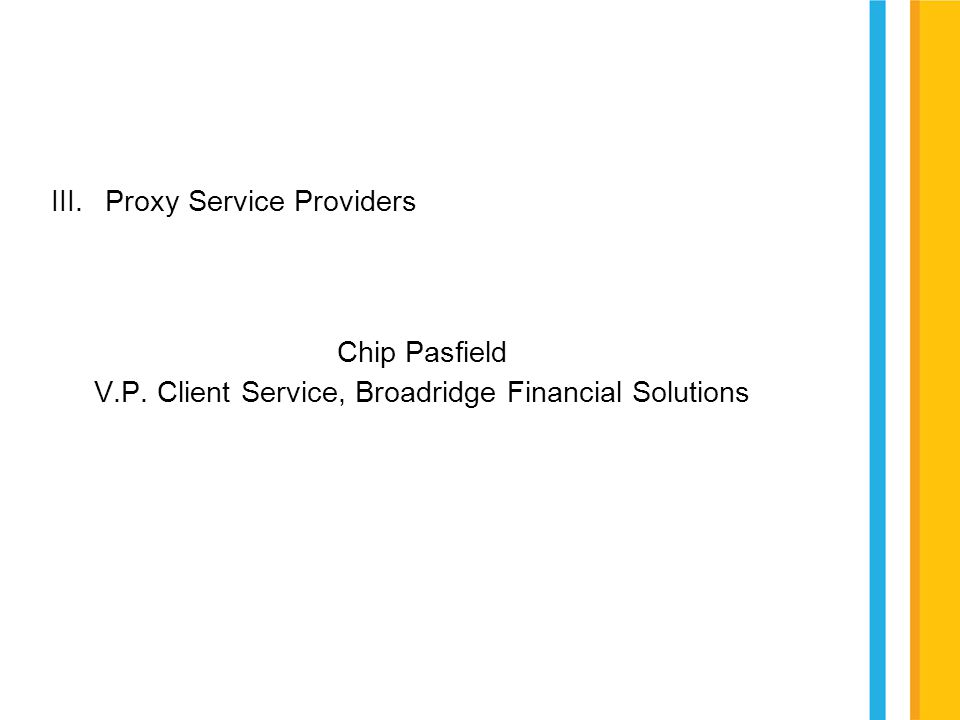 III.Proxy Service Providers Chip Pasfield V.P. Client Service, Broadridge Financial Solutions