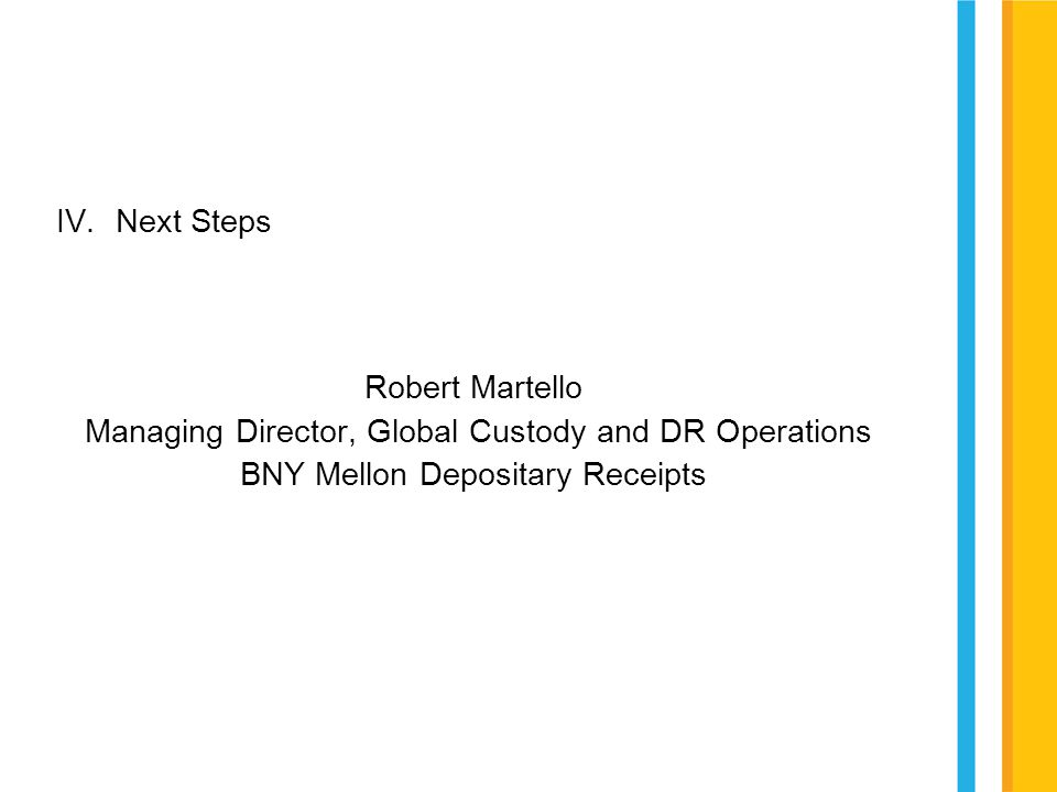IV.Next Steps Robert Martello Managing Director, Global Custody and DR Operations BNY Mellon Depositary Receipts