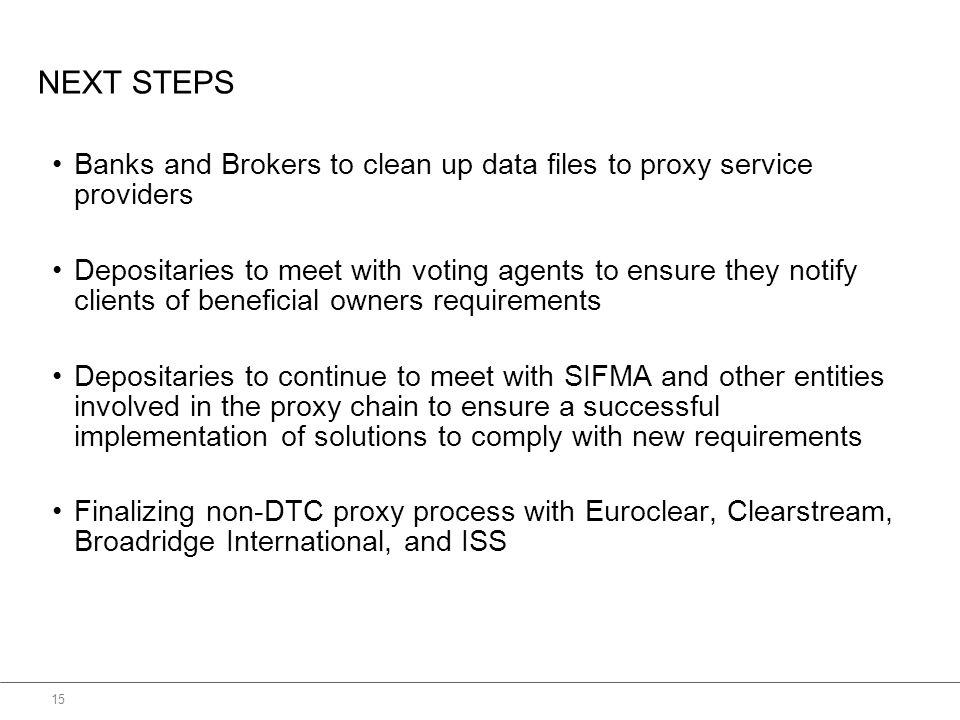 NEXT STEPS Banks and Brokers to clean up data files to proxy service providers Depositaries to meet with voting agents to ensure they notify clients of beneficial owners requirements Depositaries to continue to meet with SIFMA and other entities involved in the proxy chain to ensure a successful implementation of solutions to comply with new requirements Finalizing non-DTC proxy process with Euroclear, Clearstream, Broadridge International, and ISS 15