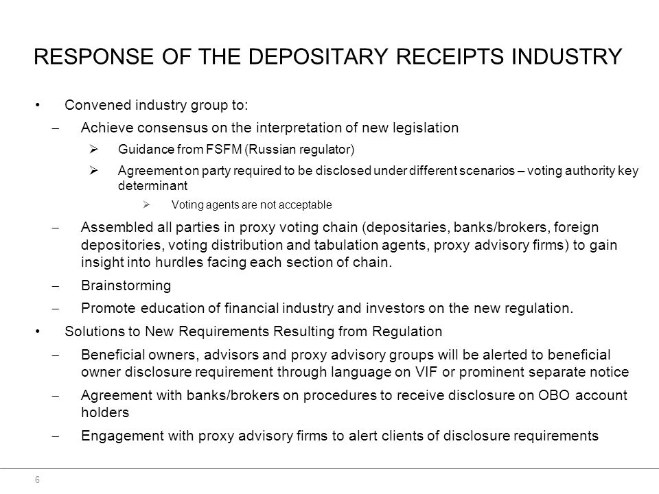 RESPONSE OF THE DEPOSITARY RECEIPTS INDUSTRY Convened industry group to:  Achieve consensus on the interpretation of new legislation  Guidance from FSFM (Russian regulator)  Agreement on party required to be disclosed under different scenarios – voting authority key determinant  Voting agents are not acceptable  Assembled all parties in proxy voting chain (depositaries, banks/brokers, foreign depositories, voting distribution and tabulation agents, proxy advisory firms) to gain insight into hurdles facing each section of chain.