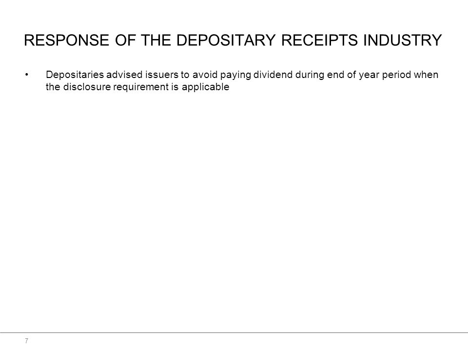 RESPONSE OF THE DEPOSITARY RECEIPTS INDUSTRY Depositaries advised issuers to avoid paying dividend during end of year period when the disclosure requirement is applicable 7