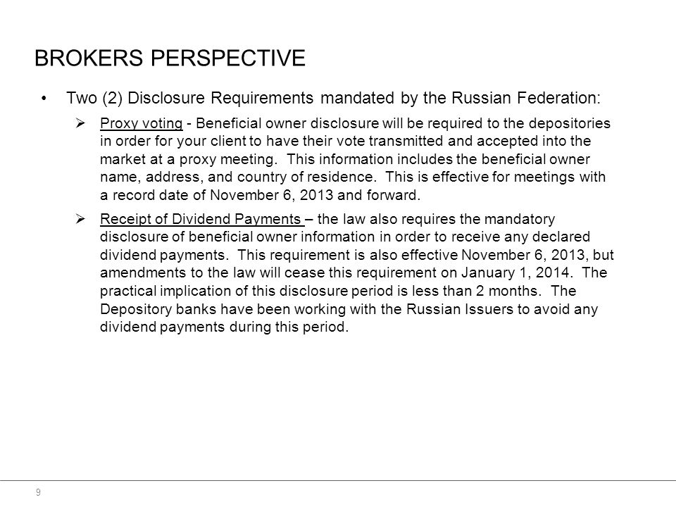 BROKERS PERSPECTIVE 9 Two (2) Disclosure Requirements mandated by the Russian Federation:  Proxy voting - Beneficial owner disclosure will be required to the depositories in order for your client to have their vote transmitted and accepted into the market at a proxy meeting.