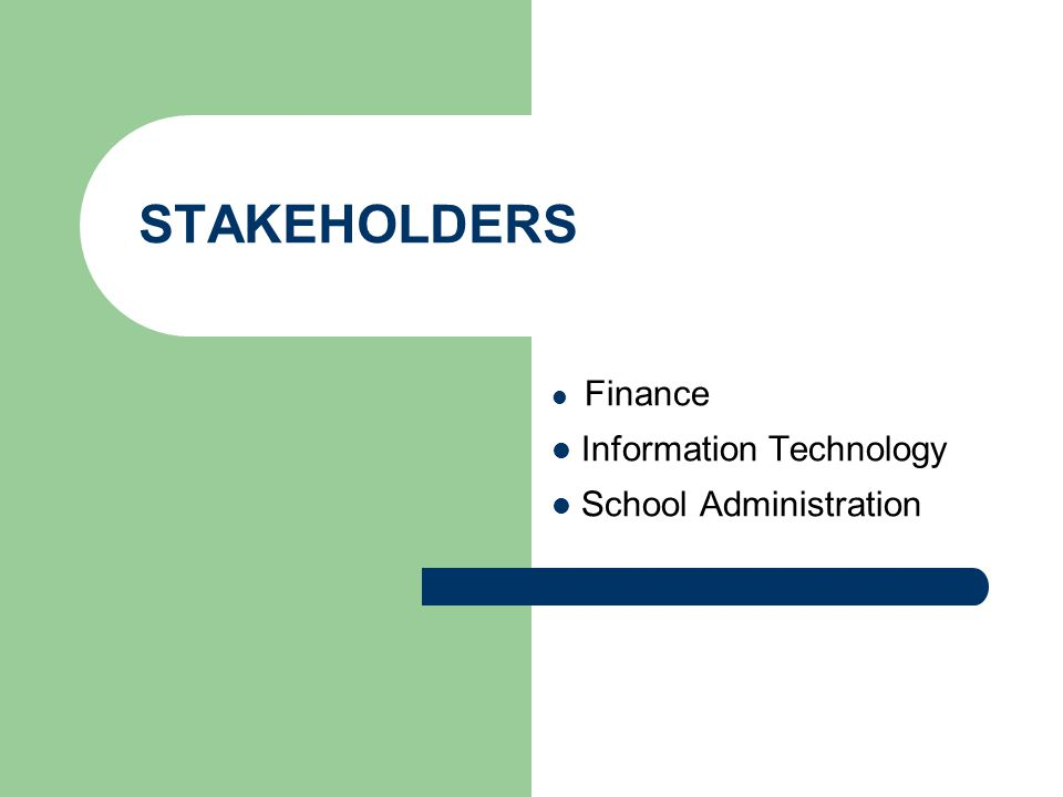 STAKEHOLDERS Finance Information Technology School Administration