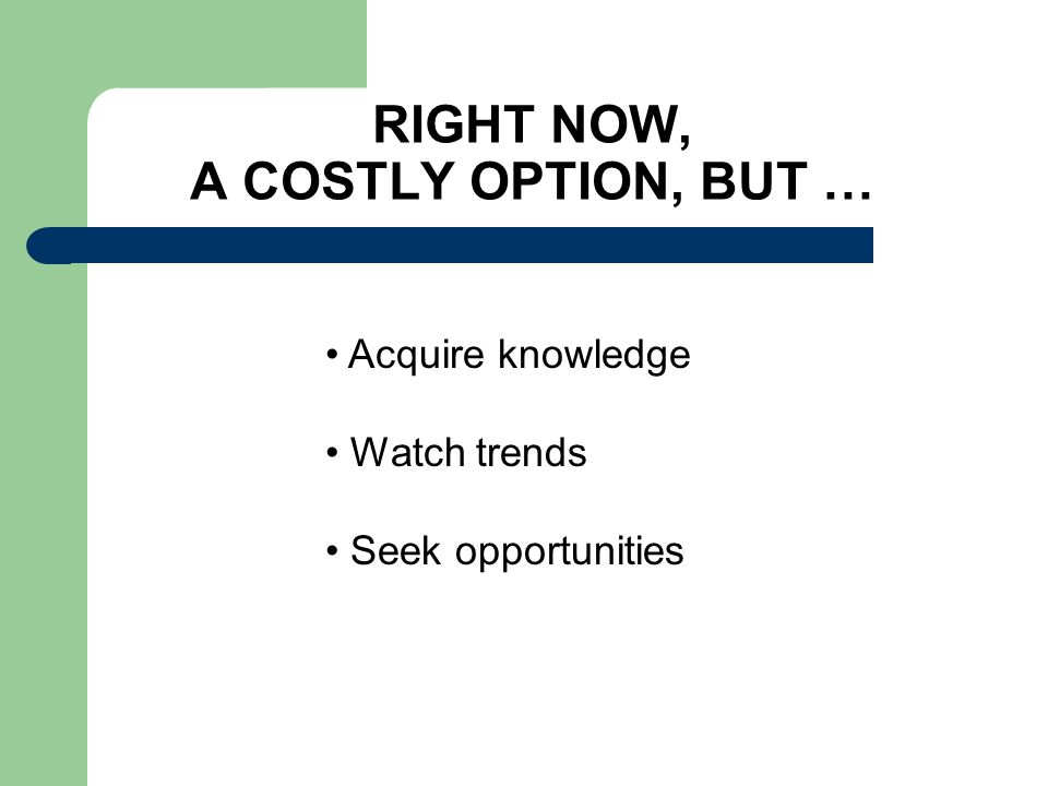 RIGHT NOW, A COSTLY OPTION, BUT … Acquire knowledge Watch trends Seek opportunities