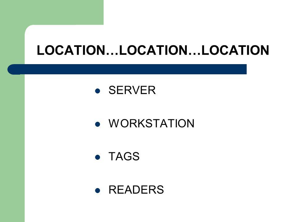 LOCATION…LOCATION…LOCATION SERVER WORKSTATION TAGS READERS